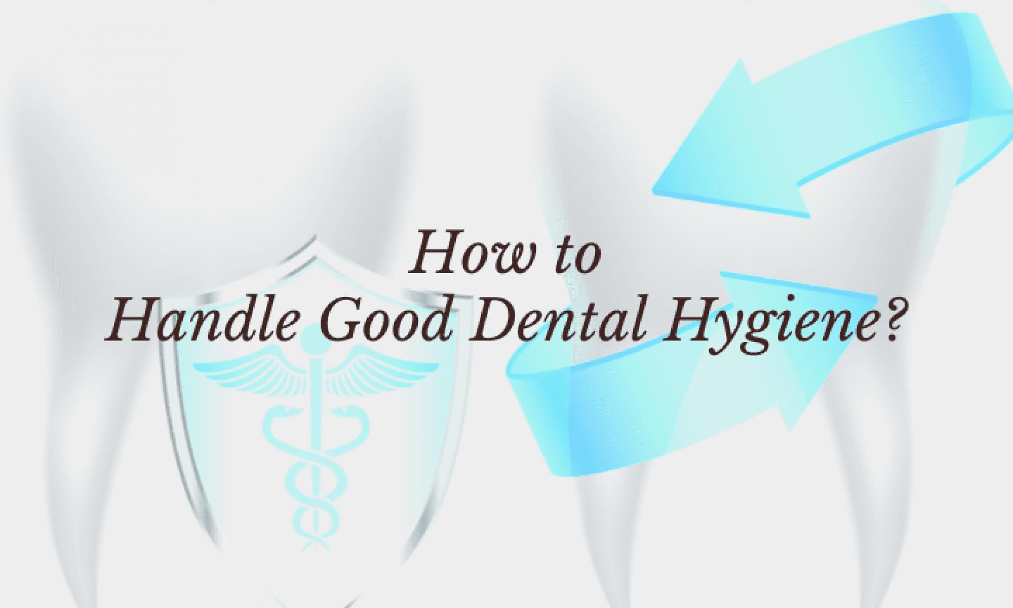 How to Handle Good Dental Hygiene_